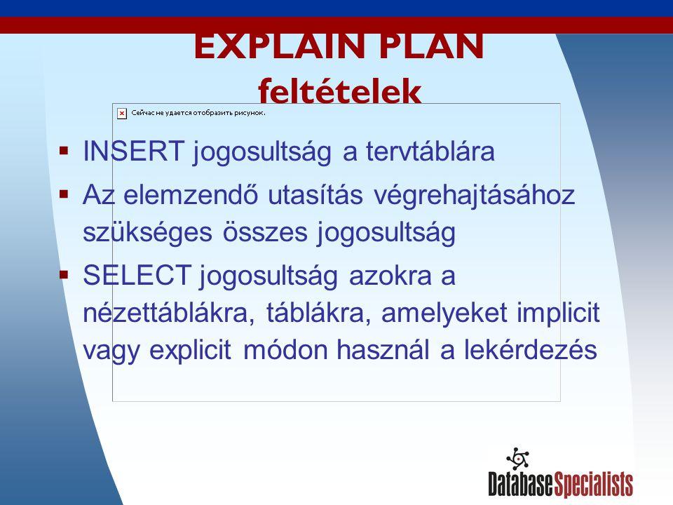 7 EXPLAIN PLAN feltételek  INSERT jogosultság a tervtáblára  Az elemzendő utasítás végrehajtásához szükséges összes jogosultság  SELECT jogosultság azokra a nézettáblákra, táblákra, amelyeket implicit vagy explicit módon használ a lekérdezés