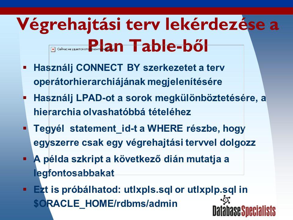 10 A végrehajtási terv lekérdezése egyszerűen SET VERIFY OFF ACCEPT stmt_id CHAR PROMPT Enter statement_id: COL id FORMAT 999 COL parent_id FORMAT 999 HEADING PARENT COL operation FORMAT a35 TRUNCATE COL object_name FORMAT a30 SELECT id, parent_id, LPAD ( , LEVEL - 1) || operation || || options operation, object_name FROM plan_table WHERE statement_id = &stmt_id START WITH id = 0 AND statement_id = &stmt_id CONNECT BY PRIOR id = parent_id AND statement_id = &stmt_id ;