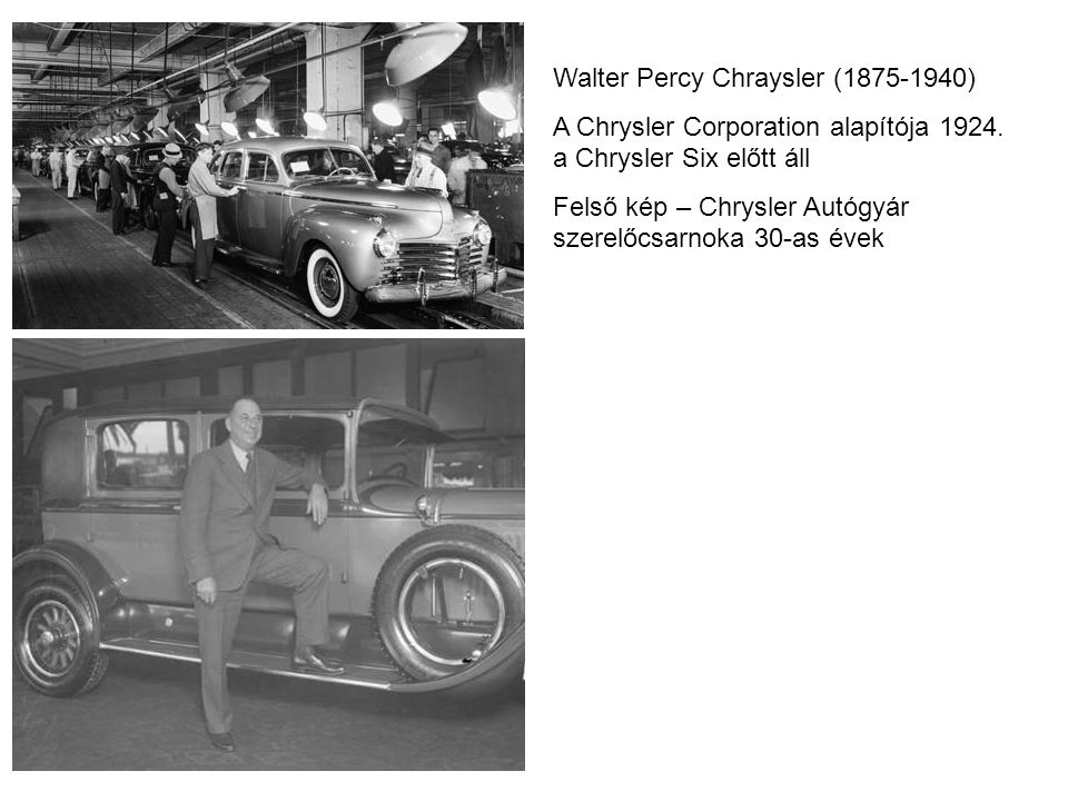 Walter Percy Chraysler (1875-1940) A Chrysler Corporation alapítója 1924. a Chrysler Six előtt áll Felső kép – Chrysler Autógyár szerelőcsarnoka 30-as