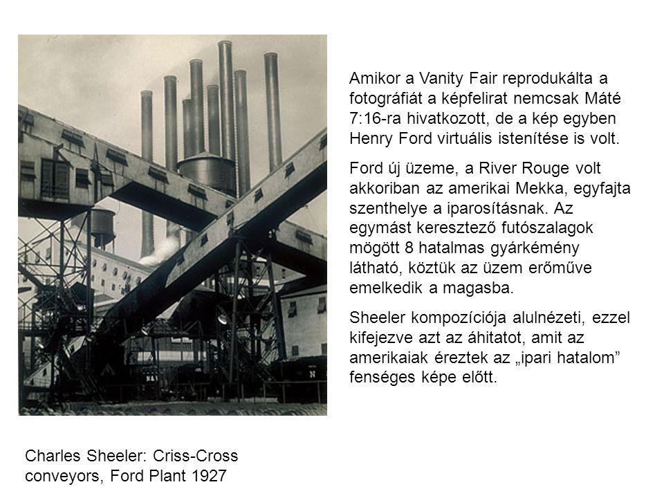 Charles Sheeler: Criss-Cross conveyors, Ford Plant 1927 Amikor a Vanity Fair reprodukálta a fotográfiát a képfelirat nemcsak Máté 7:16-ra hivatkozott, de a kép egyben Henry Ford virtuális istenítése is volt.