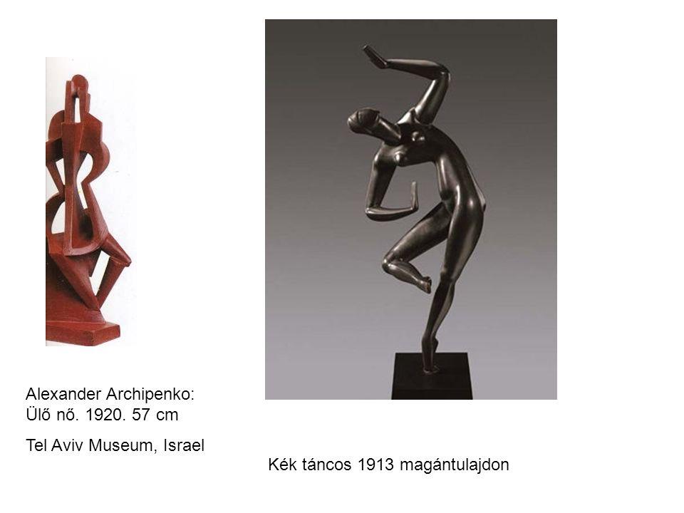 Alexander Archipenko: Ülő nő. 1920. 57 cm Tel Aviv Museum, Israel Kék táncos 1913 magántulajdon