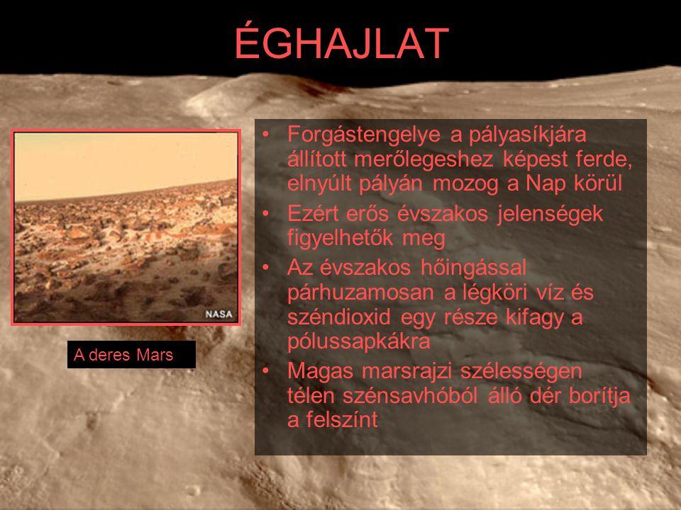 ÉGHAJLAT Forgástengelye a pályasíkjára állított merőlegeshez képest ferde, elnyúlt pályán mozog a Nap körül Ezért erős évszakos jelenségek figyelhetők meg Az évszakos hőingással párhuzamosan a légköri víz és széndioxid egy része kifagy a pólussapkákra Magas marsrajzi szélességen télen szénsavhóból álló dér borítja a felszínt A deres Mars