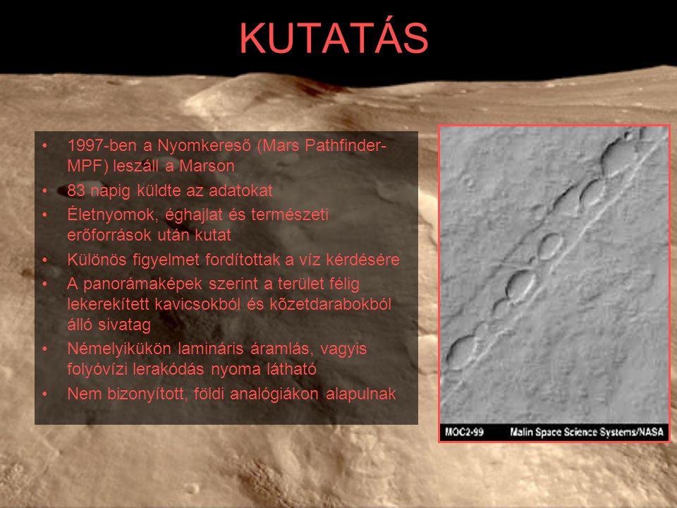 KUTATÁS 1997-ben a Nyomkereső (Mars Pathfinder- MPF) leszáll a Marson 83 napig küldte az adatokat Életnyomok, éghajlat és természeti erőforrások után kutat Különös figyelmet fordítottak a víz kérdésére A panorámaképek szerint a terület félig lekerekített kavicsokból és kõzetdarabokból álló sivatag Némelyikükön lamináris áramlás, vagyis folyóvízi lerakódás nyoma látható Nem bizonyított, földi analógiákon alapulnak