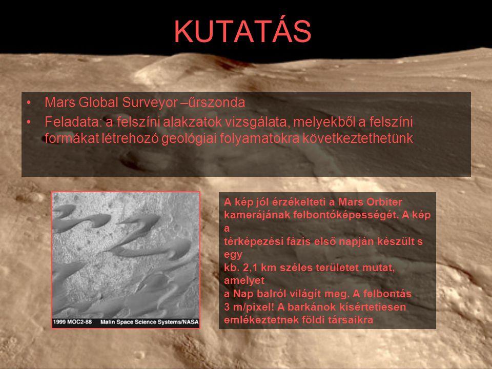 KUTATÁS Mars Global Surveyor –űrszonda Feladata: a felszíni alakzatok vizsgálata, melyekből a felszíni formákat létrehozó geológiai folyamatokra követ