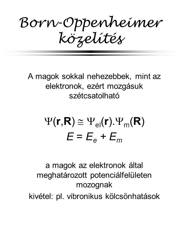 Born-Oppenheimer közelítés A magok sokkal nehezebbek, mint az elektronok, ezért mozgásuk szétcsatolható  (r,R)   el (r).