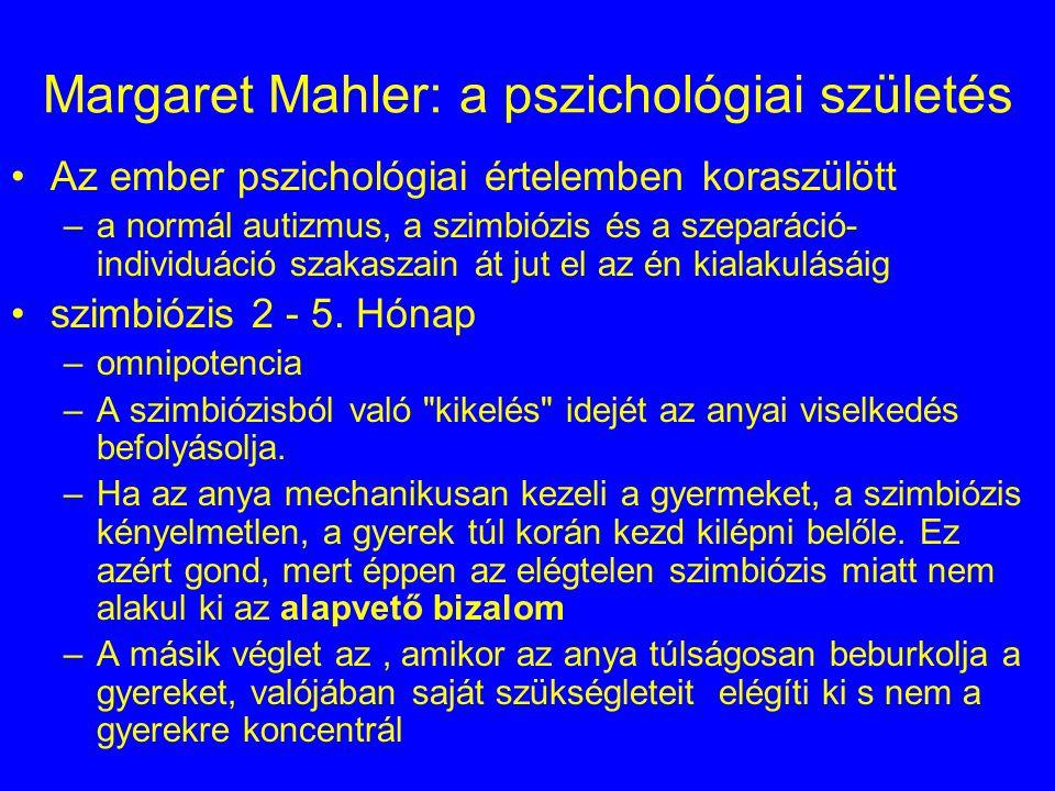 Margaret Mahler: a pszichológiai születés Az ember pszichológiai értelemben koraszülött –a normál autizmus, a szimbiózis és a szeparáció- individuáció szakaszain át jut el az én kialakulásáig szimbiózis 2 - 5.