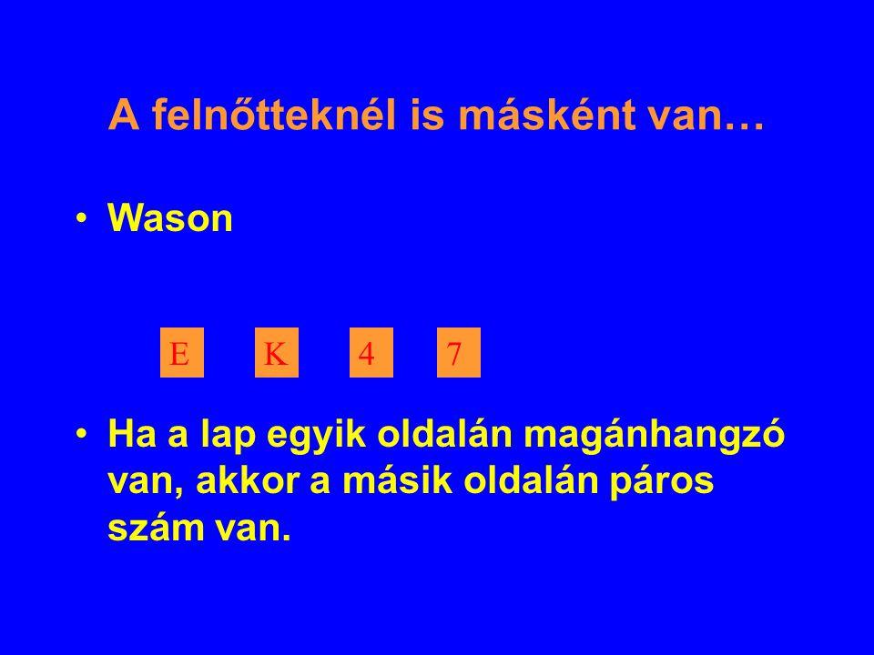 A felnőtteknél is másként van… Wason Ha a lap egyik oldalán magánhangzó van, akkor a másik oldalán páros szám van.