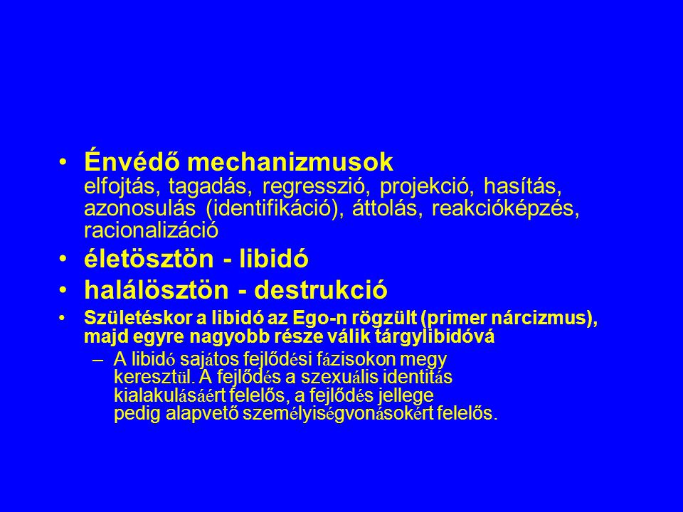 Énvédő mechanizmusok elfojtás, tagadás, regresszió, projekció, hasítás, azonosulás (identifikáció), áttolás, reakcióképzés, racionalizáció életösztön - libidó halálösztön - destrukció Születéskor a libidó az Ego-n rögzült (primer nárcizmus), majd egyre nagyobb része válik tárgylibidóvá – A libid ó saj á tos fejlőd é si f á zisokon megy kereszt ü l.