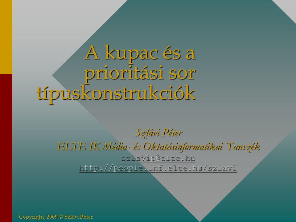 Copyright, 2009 © Szlávi Péter A kupac és a prioritási sor típuskonstrukciók Szlávi Péter ELTE IK Média- és Oktatásinformatikai Tanszék szlavip@elte.hu http://people.inf.elte.hu/szlavi szlavip@elte.hu http://people.inf.elte.hu/szlavi