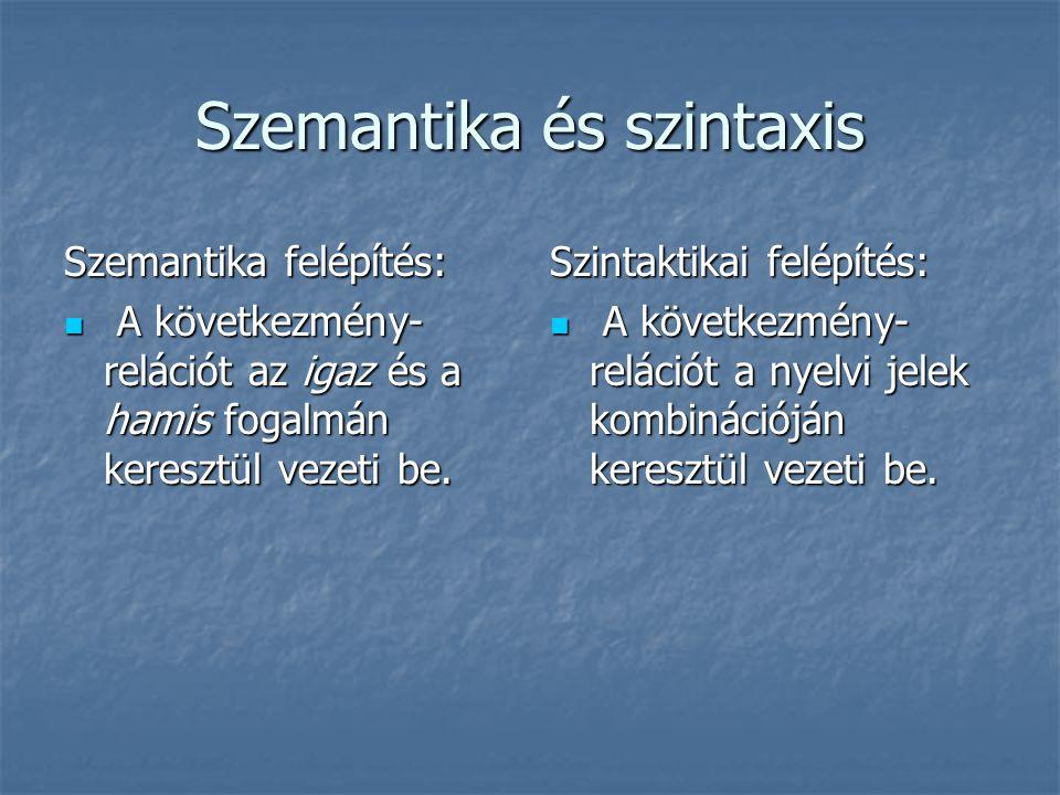 Szemantika és szintaxis Szemantika felépítés: A következmény- relációt az igaz és a hamis fogalmán keresztül vezeti be.