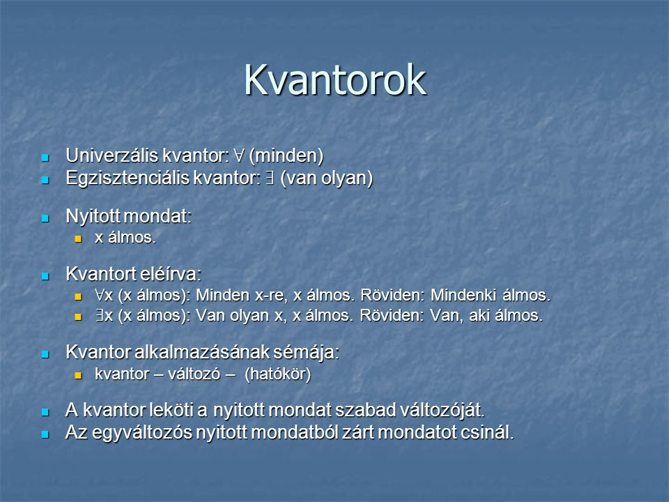 Kvantorok Univerzális kvantor: ∀ (minden) Univerzális kvantor: ∀ (minden) Egzisztenciális kvantor: ∃ (van olyan) Egzisztenciális kvantor: ∃ (van olyan) Nyitott mondat: Nyitott mondat: x álmos.