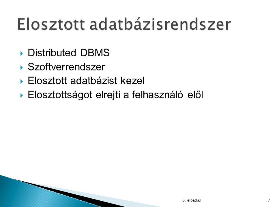  Distributed DBMS  Szoftverrendszer  Elosztott adatbázist kezel  Elosztottságot elrejti a felhasználó elől 6. előadás7