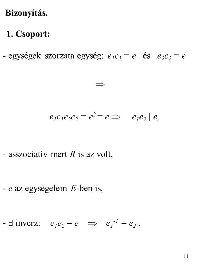 11 Bizonyítás. 1. Csoport: - egységek szorzata egység: e 1 c 1 = e és e 2 c 2 = e  e 1 c 1 e 2 c 2 = e 2 = e  e 1 e 2   e, - asszociatív mert R is a