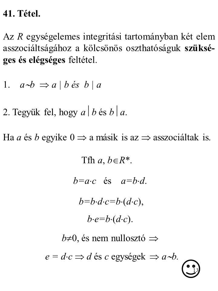 13 41. Tétel. Az R egységelemes integritási tartományban két elem asszociáltságához a kölcsönös oszthatóságuk szüksé- ges és elégséges feltétel. 1. a