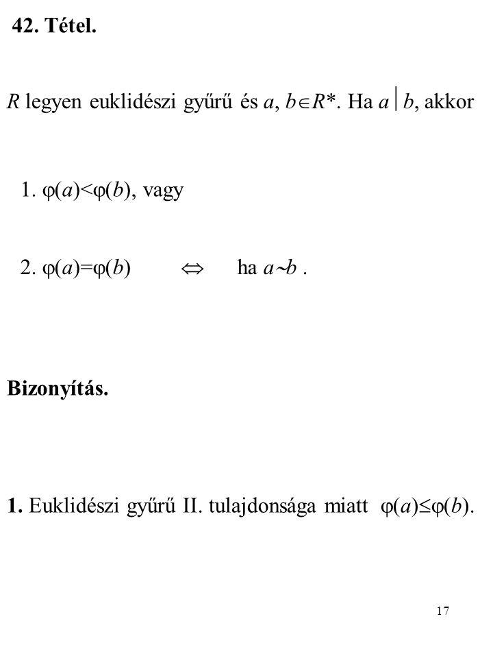 17 42. Tétel. R legyen euklidészi gyűrű és a, b  R*. Ha a  b, akkor 1.  (a)<  (b), vagy 2.  (a)=  (b)  ha a  b. Bizonyítás. 1. Euklidészi gyűr