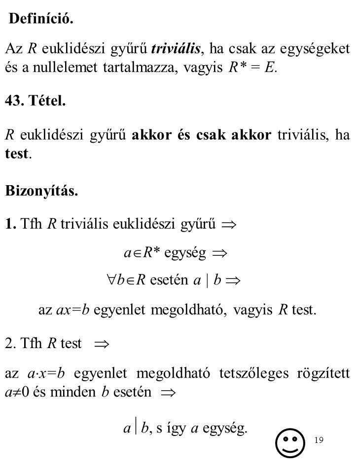 19 Definíció. Az R euklidészi gyűrű triviális, ha csak az egységeket és a nullelemet tartalmazza, vagyis R* = E. 43. Tétel. R euklidészi gyűrű akkor é