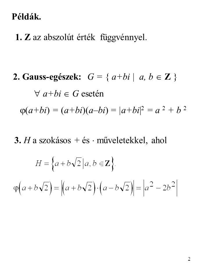2 Példák. 2. Gauss-egészek: G = { a+bi   a, b  Z }  a+bi  G esetén  (a+bi) = (a+bi)(a–bi) =  a+bi  2 = a 2 + b 2 1. Z az abszolút érték függvénnye