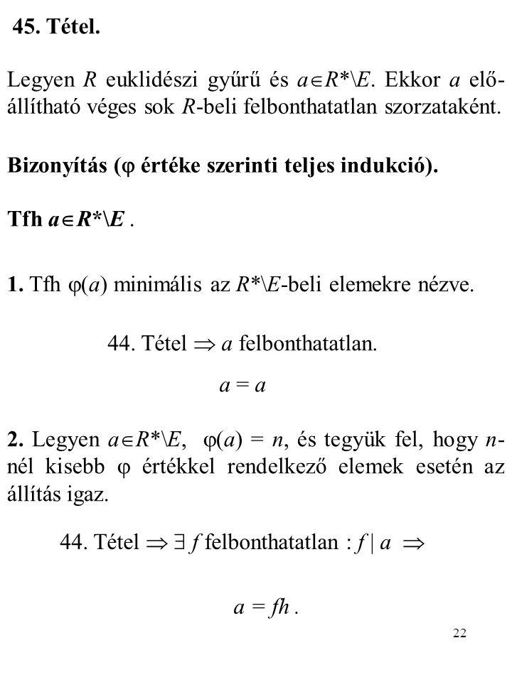 22 45. Tétel. Legyen R euklidészi gyűrű és a  R*\E. Ekkor a elő- állítható véges sok R-beli felbonthatatlan szorzataként. Bizonyítás (  értéke szeri