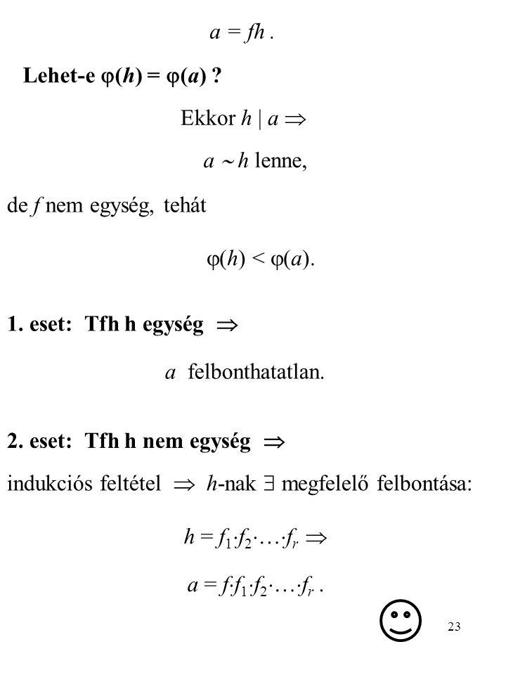 23 Lehet-e  (h) =  (a) ? Ekkor h   a  a  h lenne, de f nem egység, tehát  (h) <  (a). 1. eset: Tfh h egység  a felbonthatatlan. 2. eset: Tfh h