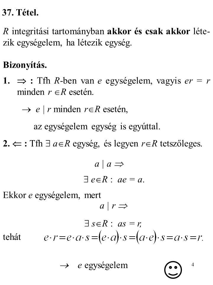 5 38.Tétel. Az R egységelemes integritási tartományban a  R akkor és csak akkor egység, ha a | e.