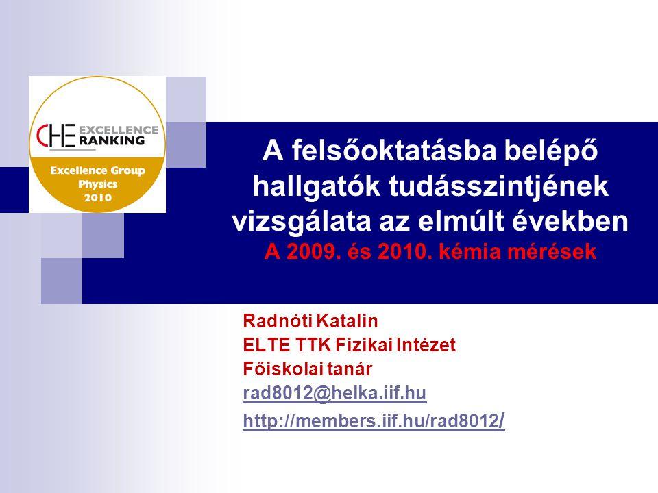 A felsőoktatásba belépő hallgatók tudásszintjének vizsgálata az elmúlt években A 2009. és 2010. kémia mérések Radnóti Katalin ELTE TTK Fizikai Intézet
