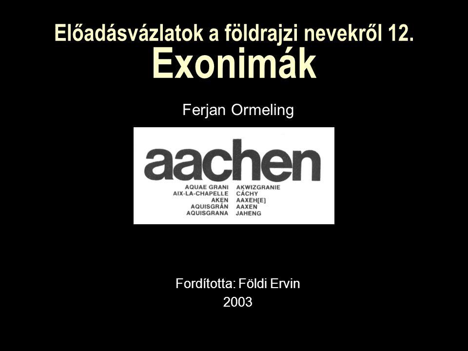 Előadásvázlatok a földrajzi nevekről 12. Exonimák Ferjan Ormeling Fordította: Földi Ervin 2003