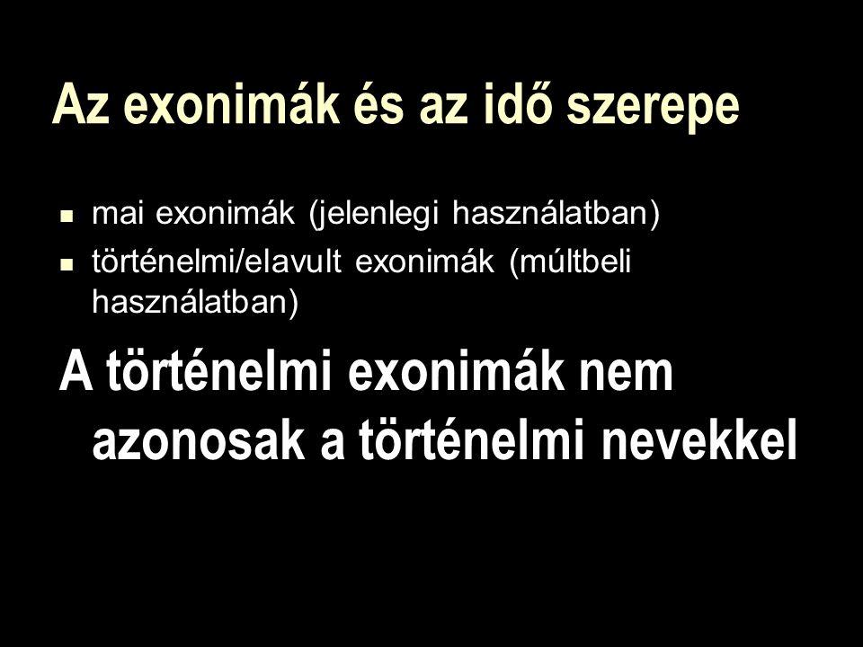 Az exonimák és az idő szerepe mai exonimák (jelenlegi használatban) történelmi/elavult exonimák (múltbeli használatban) A történelmi exonimák nem azonosak a történelmi nevekkel