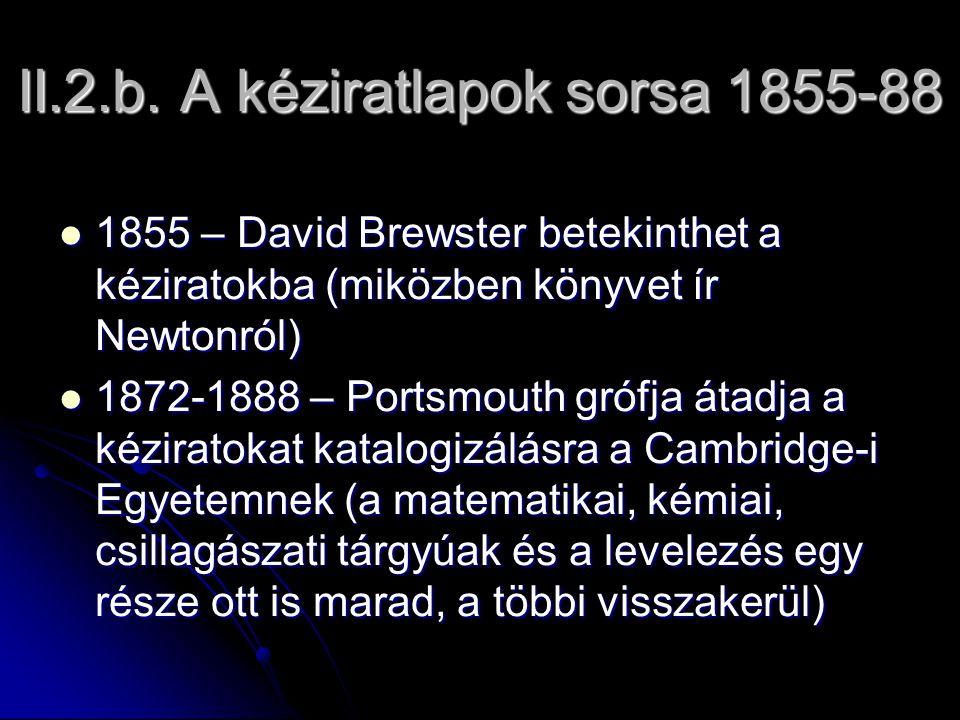 II.2.b. A kéziratlapok sorsa 1855-88 1855 – David Brewster betekinthet a kéziratokba (miközben könyvet ír Newtonról) 1855 – David Brewster betekinthet