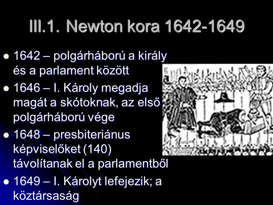 III.1. Newton kora 1642-1649 1642 – polgárháború a király és a parlament között 1642 – polgárháború a király és a parlament között 1646 – I. Károly me