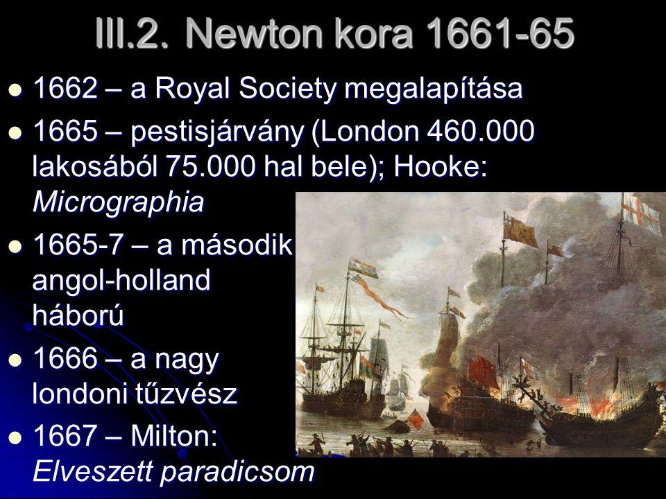 III.2. Newton kora 1661-65 1662 – a Royal Society megalapítása 1662 – a Royal Society megalapítása 1665 – pestisjárvány (London 460.000 lakosából 75.0