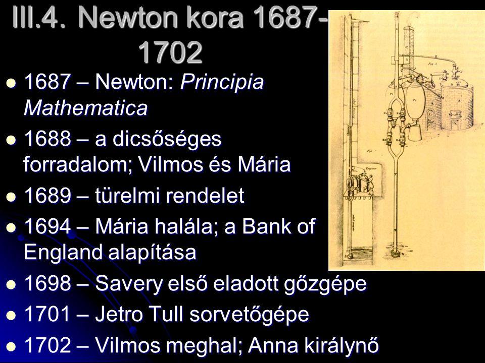 III.4. Newton kora 1687- 1702 1687 – Newton: Principia Mathematica 1687 – Newton: Principia Mathematica 1688 – a dicsőséges forradalom; Vilmos és Mári