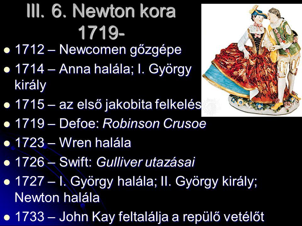 III. 6. Newton kora 1719- 1712 – Newcomen gőzgépe 1712 – Newcomen gőzgépe 1714 – Anna halála; I. György király 1714 – Anna halála; I. György király 17