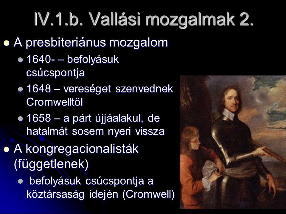 IV.1.b. Vallási mozgalmak 2. A presbiteriánus mozgalom A presbiteriánus mozgalom 1640- – befolyásuk csúcspontja 1640- – befolyásuk csúcspontja 1648 –