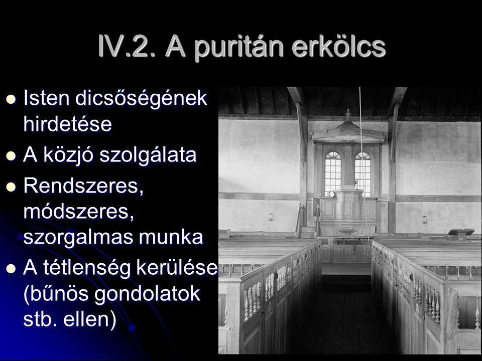 IV.2. A puritán erkölcs Isten dicsőségének hirdetése Isten dicsőségének hirdetése A közjó szolgálata A közjó szolgálata Rendszeres, módszeres, szorgal