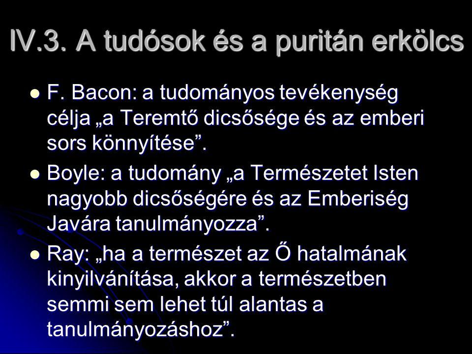 """IV.3. A tudósok és a puritán erkölcs F. Bacon: a tudományos tevékenység célja """"a Teremtő dicsősége és az emberi sors könnyítése"""". F. Bacon: a tudomány"""