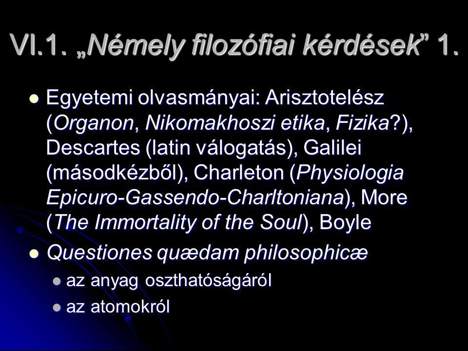 """VI.1. """"Némely filozófiai kérdések"""" 1. Egyetemi olvasmányai: Arisztotelész (Organon, Nikomakhoszi etika, Fizika?), Descartes (latin válogatás), Galilei"""