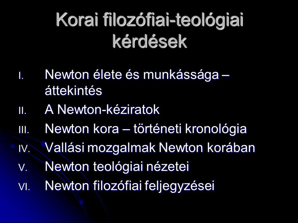 Korai filozófiai-teológiai kérdések I. Newton élete és munkássága – áttekintés II. A Newton-kéziratok III. Newton kora – történeti kronológia IV. Vall