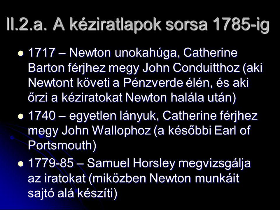 II.2.a. A kéziratlapok sorsa 1785-ig 1717 – Newton unokahúga, Catherine Barton férjhez megy John Conduitthoz (aki Newtont követi a Pénzverde élén, és