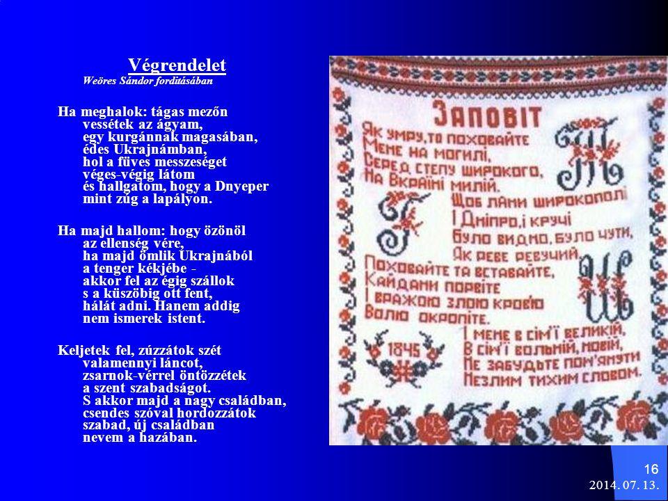 2014. 07. 13. 16 Végrendelet Weöres Sándor forditásában Ha meghalok: tágas mezőn vessétek az ágyam, egy kurgánnak magasában, édes Ukrajnámban, hol a f