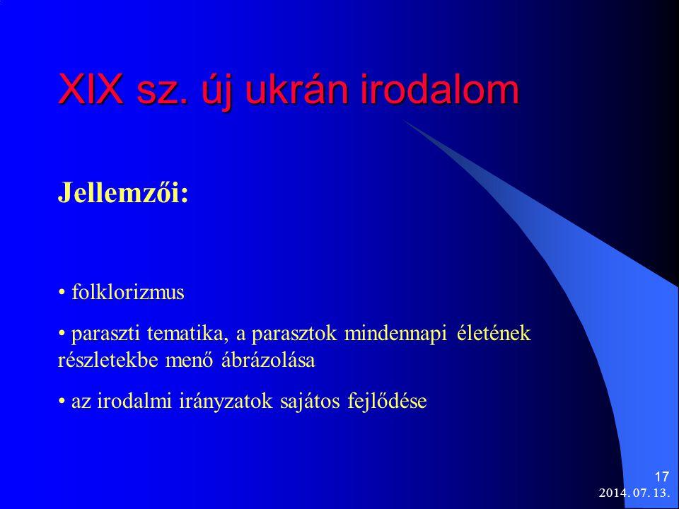 2014. 07. 13. 17 XIX sz. új ukrán irodalom Jellemzői: folklorizmus paraszti tematika, a parasztok mindennapi életének részletekbe menő ábrázolása az i