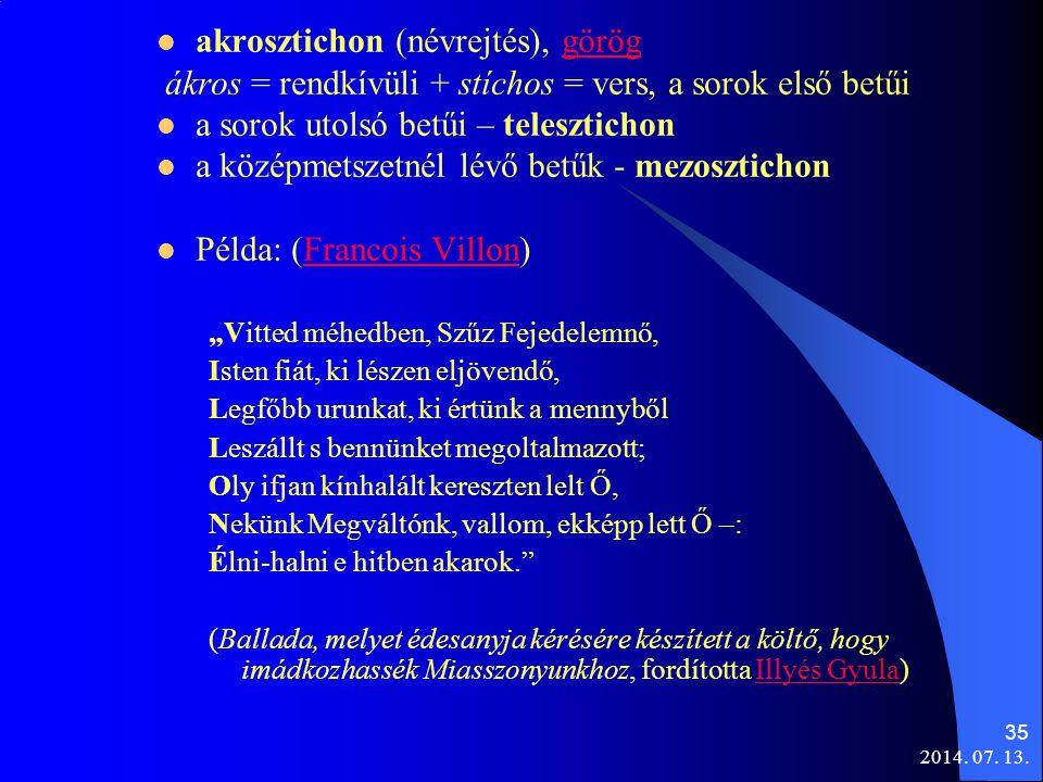 2014. 07. 13. 35 akrosztichon (névrejtés), göröggörög ákros = rendkívüli + stíchos = vers, a sorok első betűi a sorok utolsó betűi – telesztichon a kö