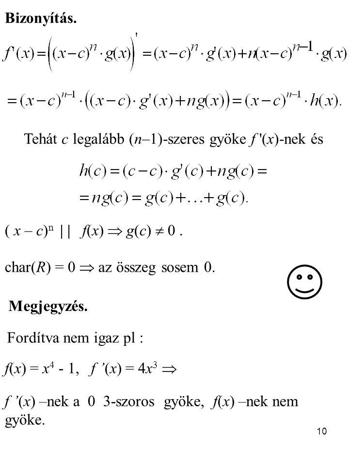 10 Megjegyzés. Fordítva nem igaz pl : f(x) = x 4 - 1, f '(x) = 4x 3  f '(x) –nek a 0 3-szoros gyöke, f(x) –nek nem gyöke. Bizonyítás. Tehát c legaláb