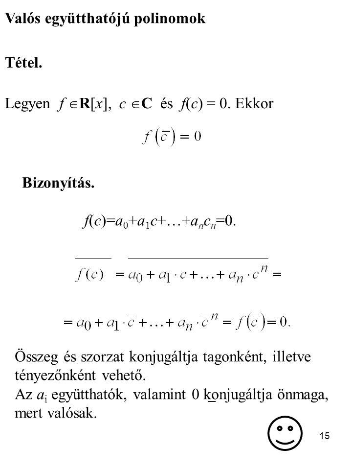 15 Valós együtthatójú polinomok Tétel. Legyen f  R[x], c  C és f(c) = 0. Ekkor  Bizonyítás. f(c)=a 0 +a 1 c+…+a n c n =0. Összeg és szorzat konjugá