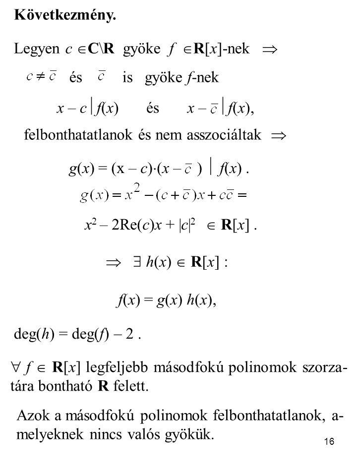 16 Következmény. Legyen c  C\R gyöke f  R[x]-nek  és is gyöke f-nek x – c  f(x) és x –  f(x), felbonthatatlanok és nem asszociáltak  g(x) = (x –