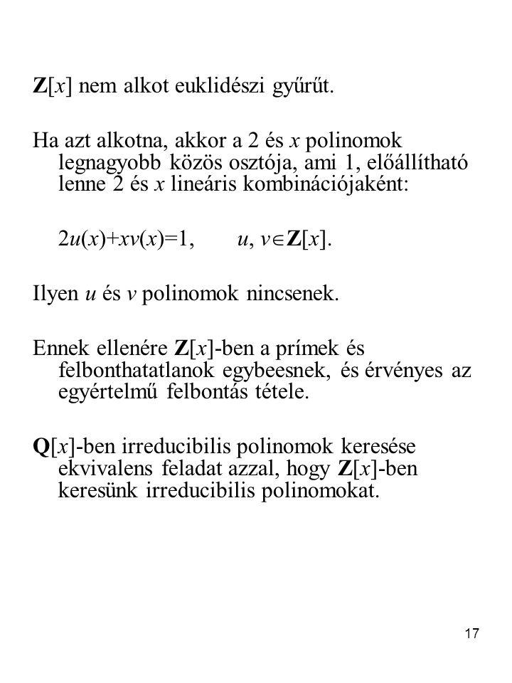 17 Z[x] nem alkot euklidészi gyűrűt. Ha azt alkotna, akkor a 2 és x polinomok legnagyobb közös osztója, ami 1, előállítható lenne 2 és x lineáris komb