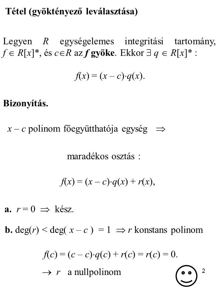 2 Tétel (gyöktényező leválasztása) Legyen R egységelemes integritási tartomány, f  R[x]*, és c  R az f gyöke. Ekkor  q  R[x]* : f(x) = (x – c)  q