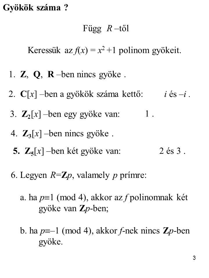 3 Gyökök száma ? Függ R –től Keressük az f(x) = x 2 +1 polinom gyökeit. 1. Z, Q, R –ben nincs gyöke. 2. C[x] –ben a gyökök száma kettő: 3. Z 2 [x] –be