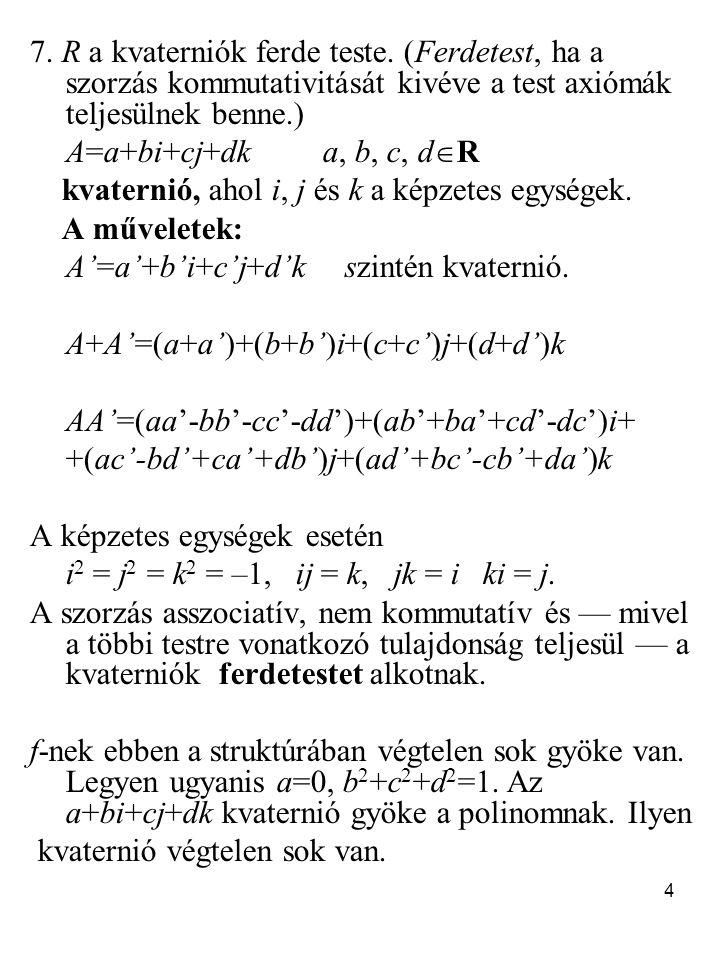 4 7. R a kvaterniók ferde teste. (Ferdetest, ha a szorzás kommutativitását kivéve a test axiómák teljesülnek benne.) A=a+bi+cj+dk a, b, c, d  R kvate