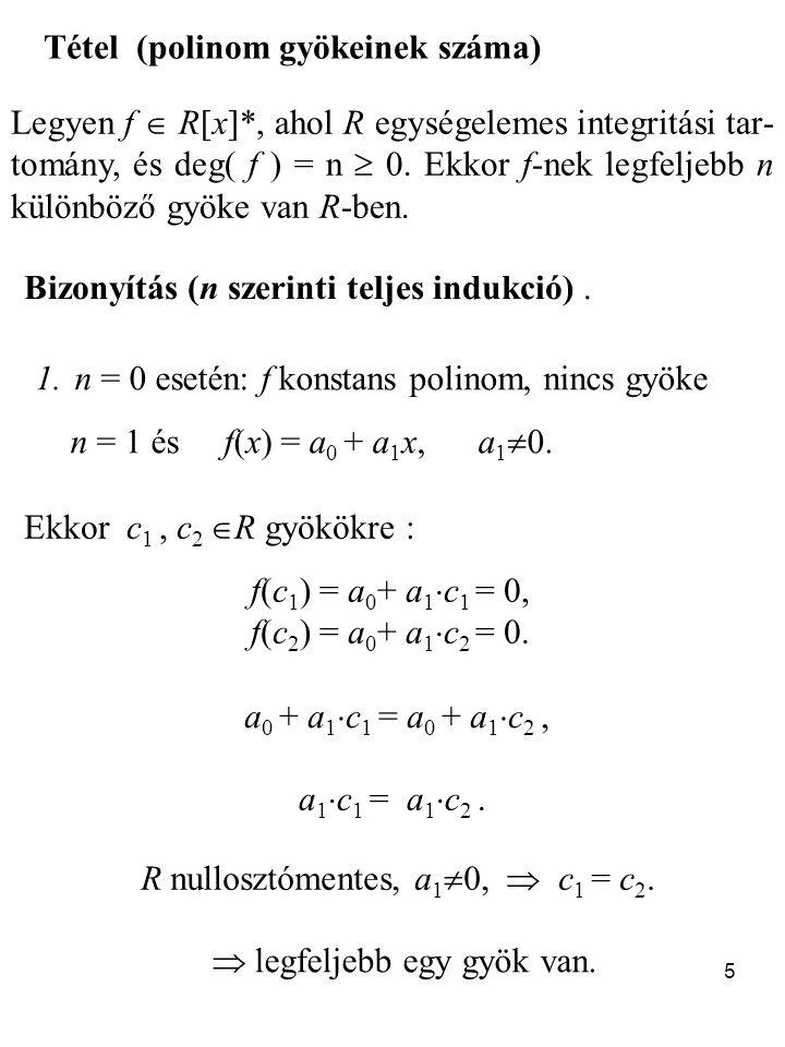 5 Tétel (polinom gyökeinek száma) Legyen f  R[x]*, ahol R egységelemes integritási tar- tomány, és deg( f ) = n  0. Ekkor f-nek legfeljebb n különbö