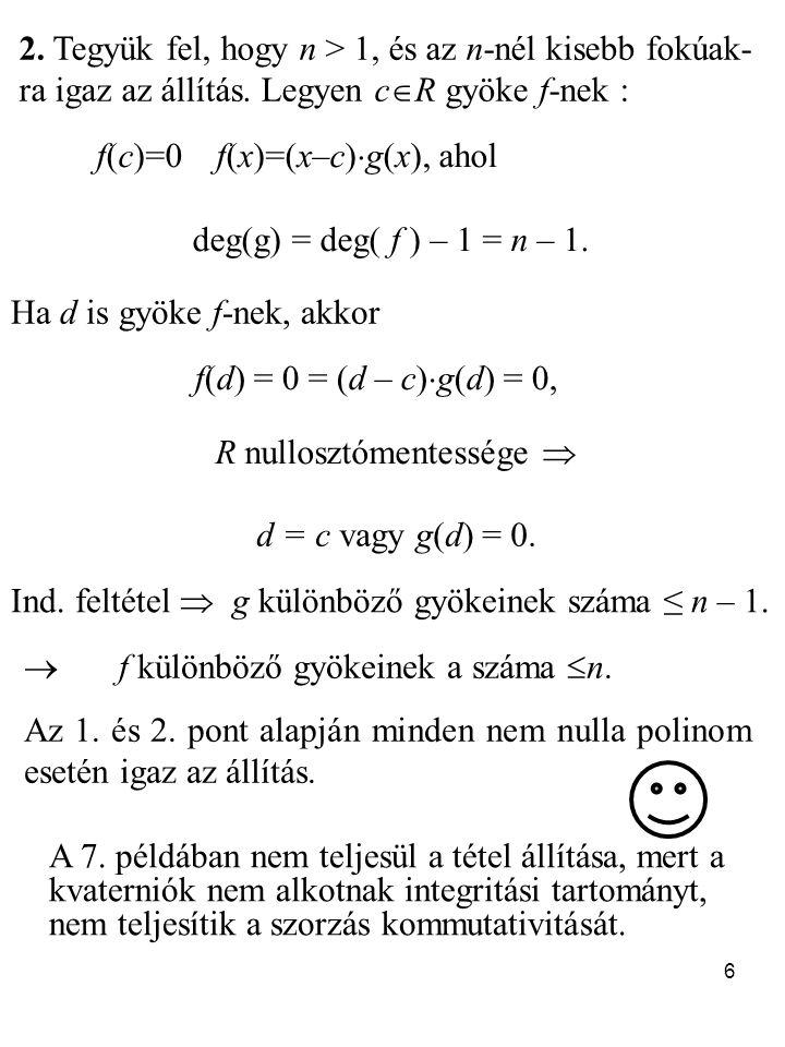 6 2. Tegyük fel, hogy n > 1, és az n-nél kisebb fokúak- ra igaz az állítás. Legyen c  R gyöke f-nek : f(c)=0 f(x)=(x–c)  g(x), ahol deg(g) = deg( f